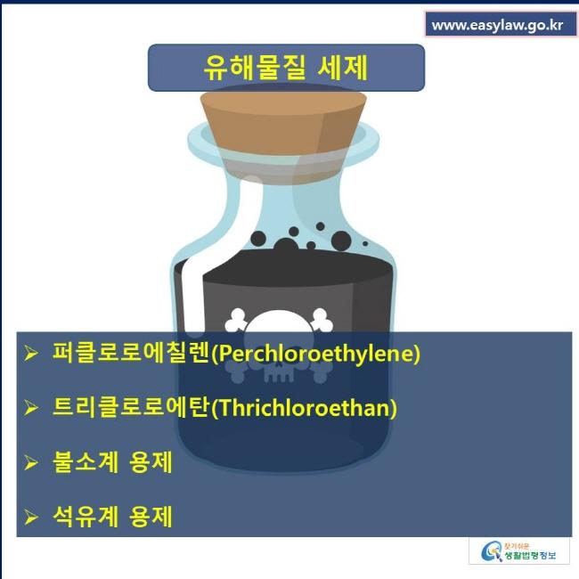 유해물질 종류 불소계 용제, 석유계 용제, 퍼클로로에칠렌, 트리클로로에탄
